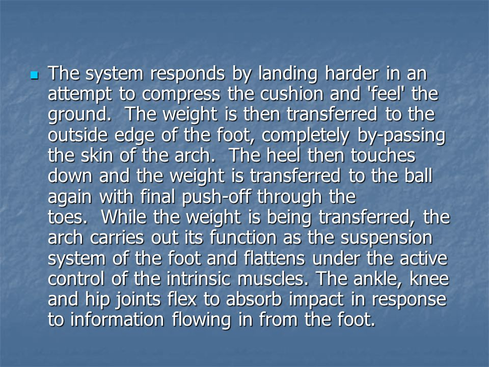 The system responds by landing harder in an attempt to compress the cushion and feel the ground. The weight is then transferred to the outside edge of the foot, completely by-passing the skin of the arch. The heel then touches down and the weight is transferred to the ball again with final push-off through the toes. While the weight is being transferred, the arch carries out its function as the suspension system of the foot and flattens under the active control of the intrinsic muscles.