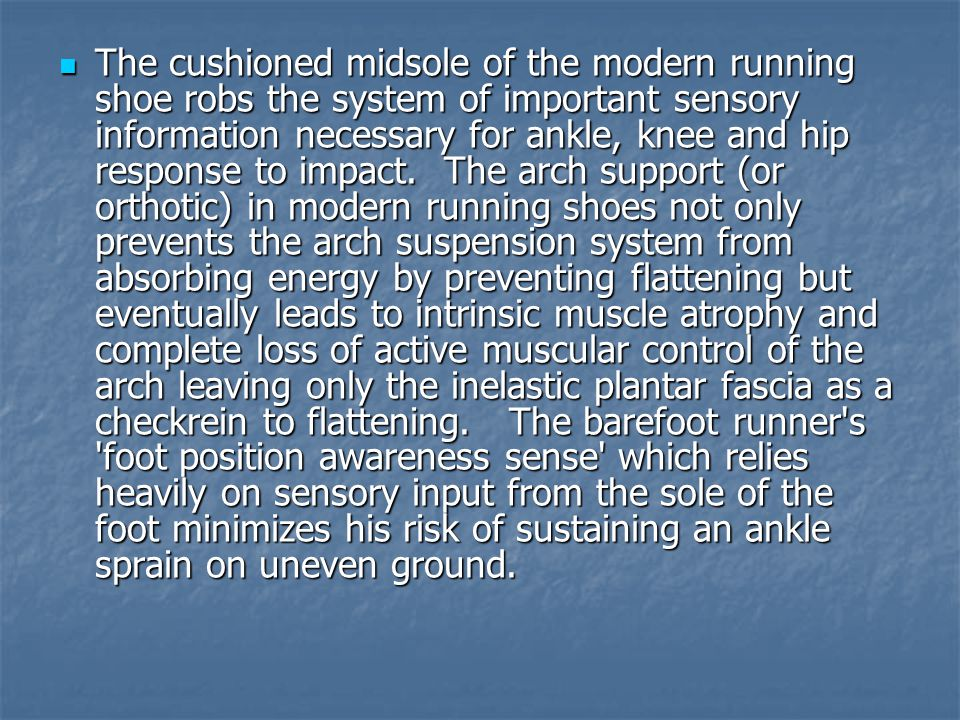 The cushioned midsole of the modern running shoe robs the system of important sensory information necessary for ankle, knee and hip response to impact. The arch support (or orthotic) in modern running shoes not only prevents the arch suspension system from absorbing energy by preventing flattening but eventually leads to intrinsic muscle atrophy and complete loss of active muscular control of the arch leaving only the inelastic plantar fascia as a checkrein to flattening. The barefoot runner s foot position awareness sense which relies heavily on sensory input from the sole of the foot minimizes his risk of sustaining an ankle sprain on uneven ground.