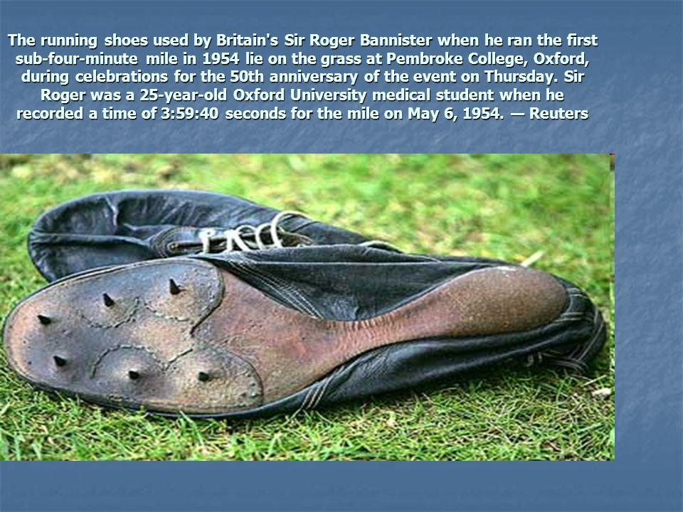 The running shoes used by Britain s Sir Roger Bannister when he ran the first sub-four-minute mile in 1954 lie on the grass at Pembroke College, Oxford, during celebrations for the 50th anniversary of the event on Thursday.