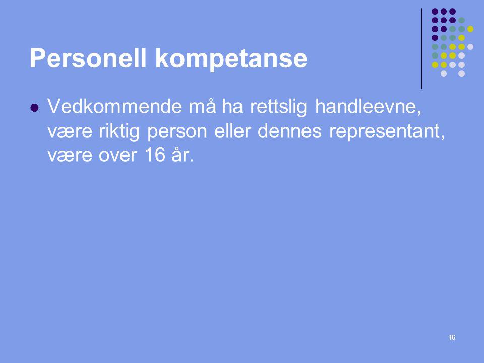 Personell kompetanse Vedkommende må ha rettslig handleevne, være riktig person eller dennes representant, være over 16 år.
