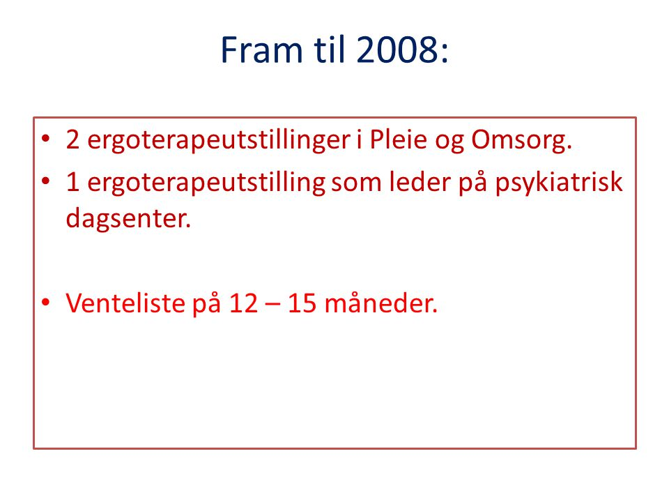 Fram til 2008: 2 ergoterapeutstillinger i Pleie og Omsorg.