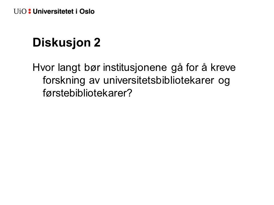 Diskusjon 2 Hvor langt bør institusjonene gå for å kreve forskning av universitetsbibliotekarer og førstebibliotekarer