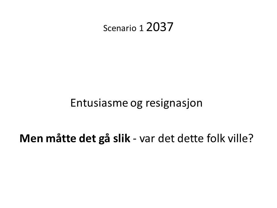 Scenario 1 2037 Entusiasme og resignasjon Men måtte det gå slik - var det dette folk ville