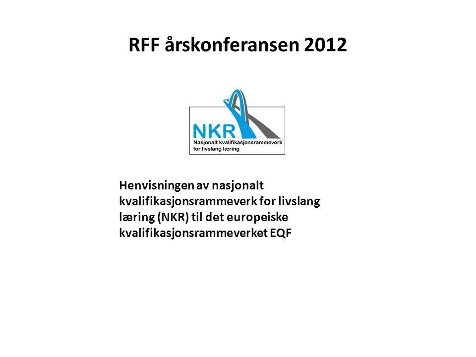 RFF årskonferansen 2012 Henvisningen av nasjonalt kvalifikasjonsrammeverk for livslang læring (NKR) til det europeiske kvalifikasjonsrammeverket EQF.