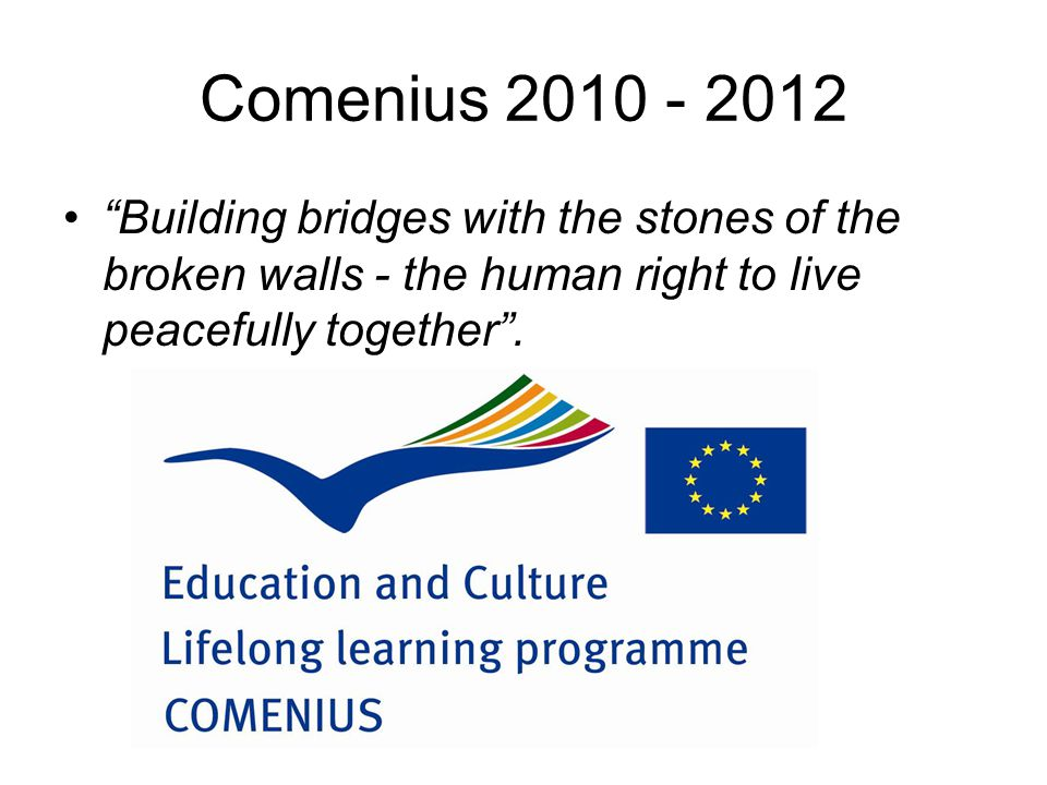 Comenius 2010 - 2012 Building bridges with the stones of the broken walls - the human right to live peacefully together .