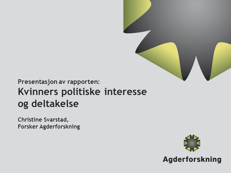 Presentasjon av rapporten: Kvinners politiske interesse og deltakelse Christine Svarstad, Forsker Agderforskning