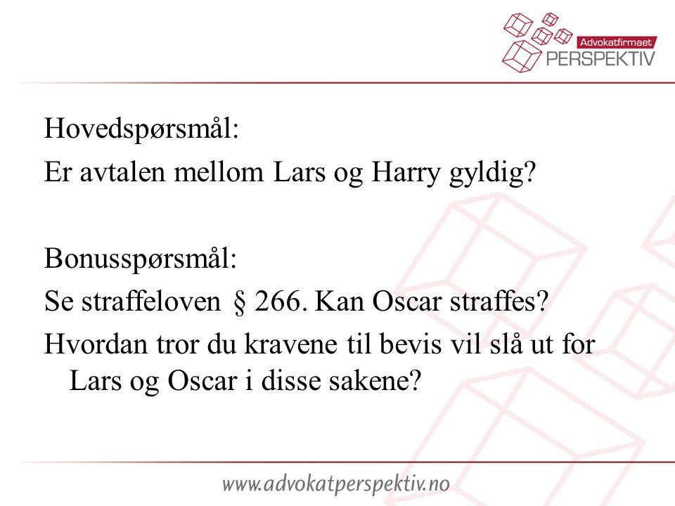 Hovedspørsmål: Er avtalen mellom Lars og Harry gyldig Bonusspørsmål: Se straffeloven § 266. Kan Oscar straffes