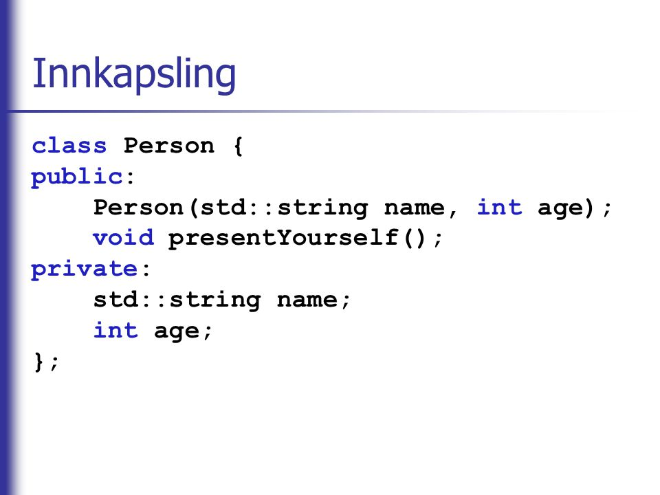 Innkapsling class Person { public: Person(std::string name, int age); void presentYourself(); private: std::string name; int age; };