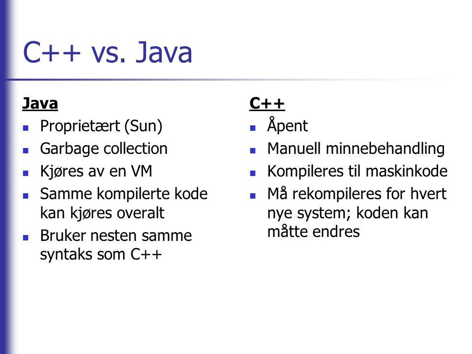 C++ vs. Java Java Proprietært (Sun) Garbage collection Kjøres av en VM