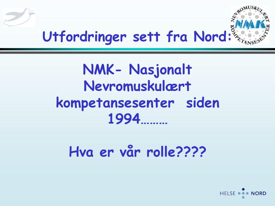 Utfordringer sett fra Nord: NMK- Nasjonalt Nevromuskulært kompetansesenter siden 1994……… Hva er vår rolle