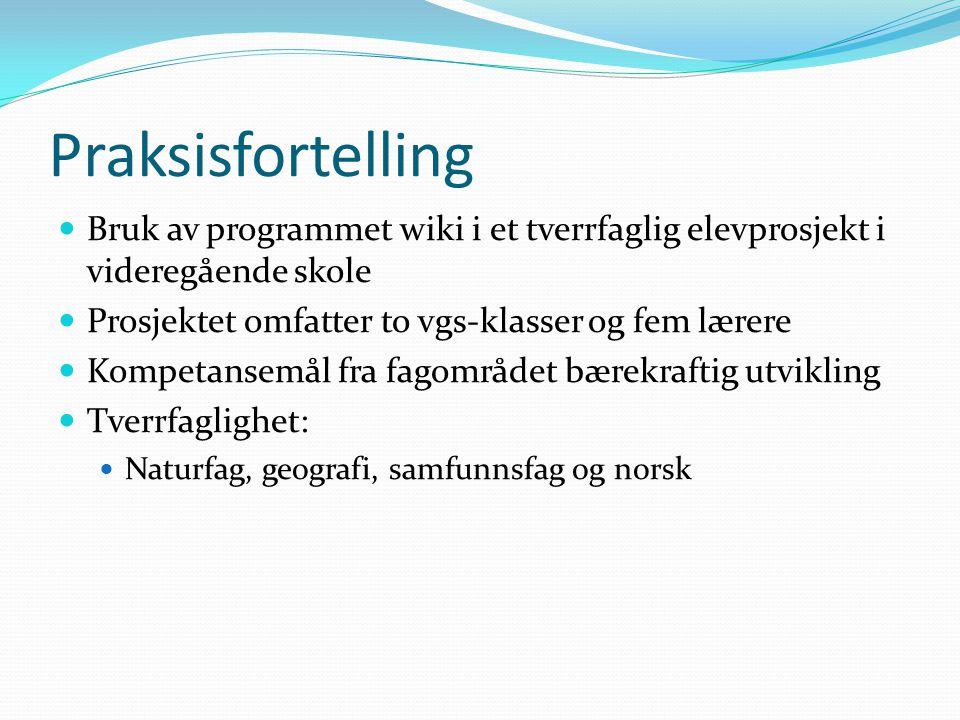 Praksisfortelling Bruk av programmet wiki i et tverrfaglig elevprosjekt i videregående skole. Prosjektet omfatter to vgs-klasser og fem lærere.