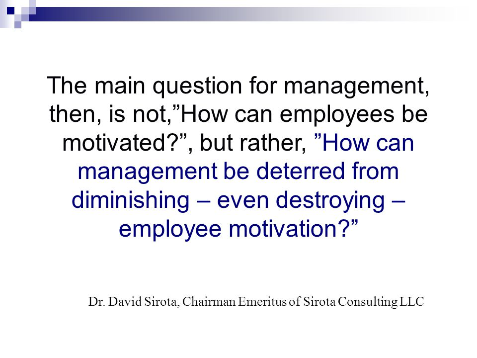 The main question for management, then, is not, How can employees be motivated , but rather, How can management be deterred from diminishing – even destroying – employee motivation