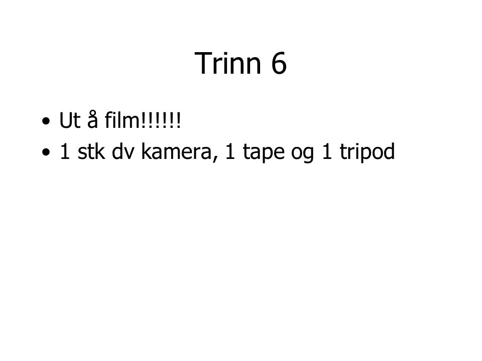 Trinn 6 Ut å film!!!!!! 1 stk dv kamera, 1 tape og 1 tripod