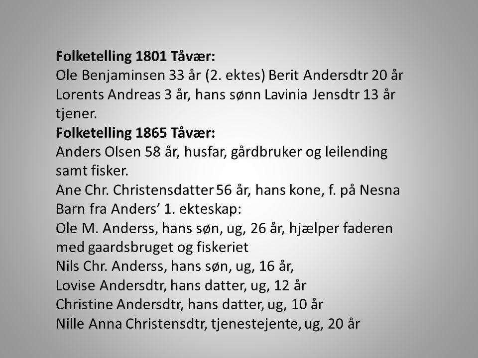 Folketelling 1801 Tåvær: Ole Benjaminsen 33 år (2. ektes) Berit Andersdtr 20 år Lorents Andreas 3 år, hans sønn Lavinia Jensdtr 13 år tjener.