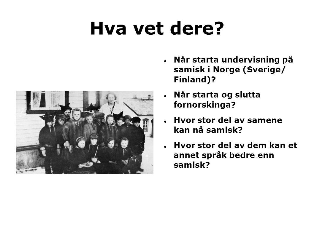Hva vet dere Når starta undervisning på samisk i Norge (Sverige/ Finland) Når starta og slutta fornorskinga
