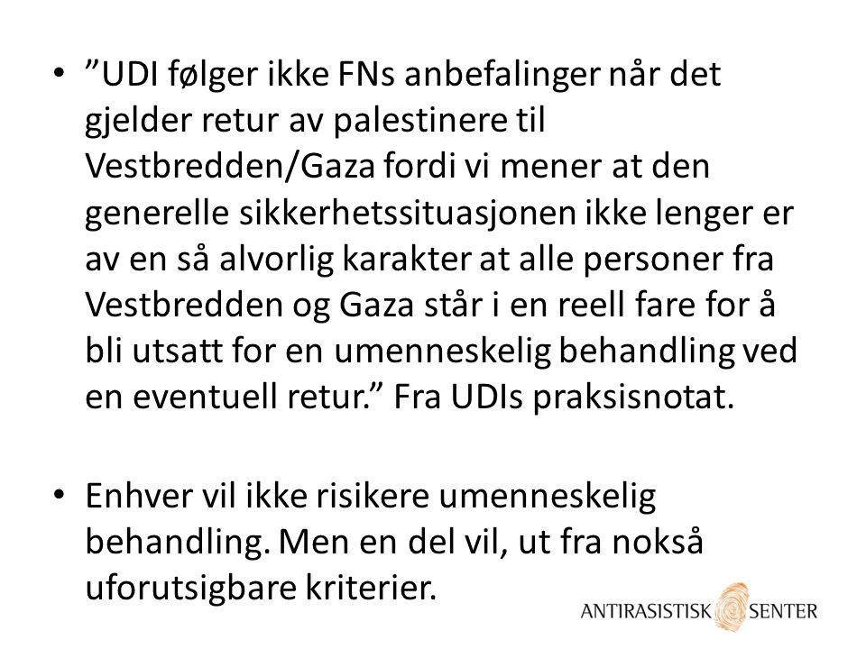 UDI følger ikke FNs anbefalinger når det gjelder retur av palestinere til Vestbredden/Gaza fordi vi mener at den generelle sikkerhetssituasjonen ikke lenger er av en så alvorlig karakter at alle personer fra Vestbredden og Gaza står i en reell fare for å bli utsatt for en umenneskelig behandling ved en eventuell retur. Fra UDIs praksisnotat.