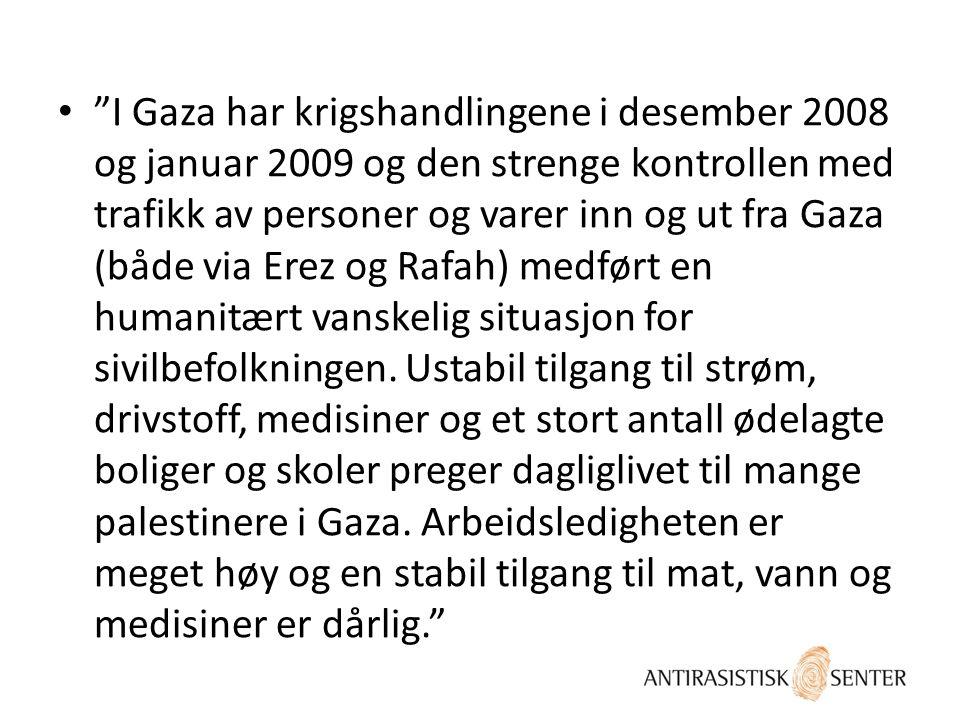 I Gaza har krigshandlingene i desember 2008 og januar 2009 og den strenge kontrollen med trafikk av personer og varer inn og ut fra Gaza (både via Erez og Rafah) medført en humanitært vanskelig situasjon for sivilbefolkningen.