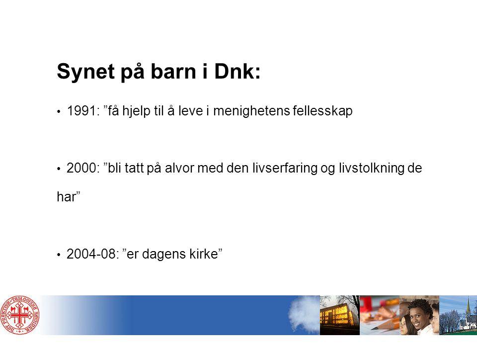 Synet på barn i Dnk: 1991: få hjelp til å leve i menighetens fellesskap. 2000: bli tatt på alvor med den livserfaring og livstolkning de har
