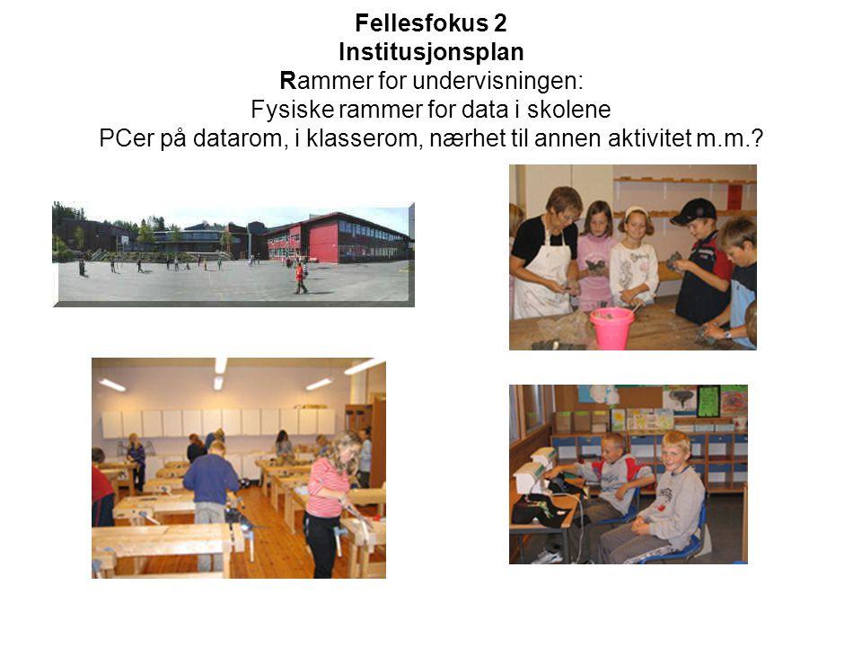Fellesfokus 2 Institusjonsplan Rammer for undervisningen: Fysiske rammer for data i skolene PCer på datarom, i klasserom, nærhet til annen aktivitet m.m.