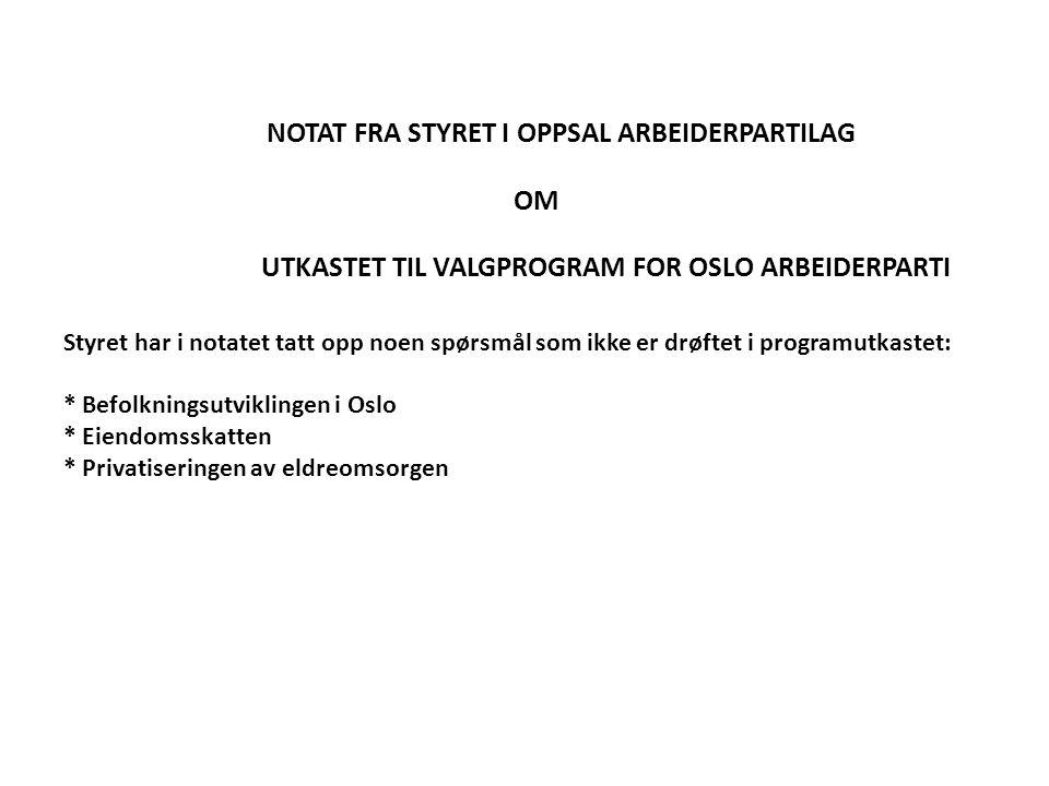 NOTAT FRA STYRET I OPPSAL ARBEIDERPARTILAG OM UTKASTET TIL VALGPROGRAM FOR OSLO ARBEIDERPARTI Styret har i notatet tatt opp noen spørsmål som ikke er drøftet i programutkastet: * Befolkningsutviklingen i Oslo * Eiendomsskatten * Privatiseringen av eldreomsorgen