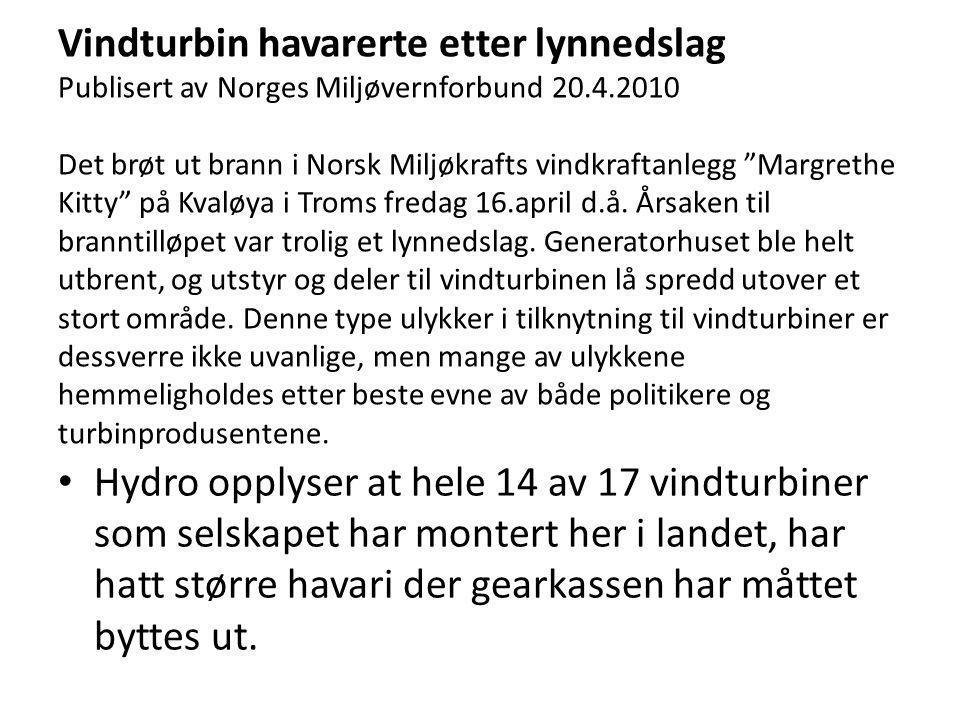 Vindturbin havarerte etter lynnedslag Publisert av Norges Miljøvernforbund 20.4.2010 Det brøt ut brann i Norsk Miljøkrafts vindkraftanlegg Margrethe Kitty på Kvaløya i Troms fredag 16.april d.å. Årsaken til branntilløpet var trolig et lynnedslag. Generatorhuset ble helt utbrent, og utstyr og deler til vindturbinen lå spredd utover et stort område. Denne type ulykker i tilknytning til vindturbiner er dessverre ikke uvanlige, men mange av ulykkene hemmeligholdes etter beste evne av både politikere og turbinprodusentene.