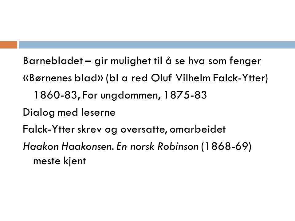 Barnebladet – gir mulighet til å se hva som fenger «Børnenes blad» (bl a red Oluf Vilhelm Falck-Ytter) 1860-83, For ungdommen, 1875-83 Dialog med leserne Falck-Ytter skrev og oversatte, omarbeidet Haakon Haakonsen.