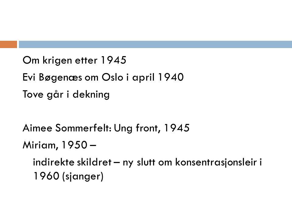 Om krigen etter 1945 Evi Bøgenæs om Oslo i april 1940 Tove går i dekning Aimee Sommerfelt: Ung front, 1945 Miriam, 1950 – indirekte skildret – ny slutt om konsentrasjonsleir i 1960 (sjanger)