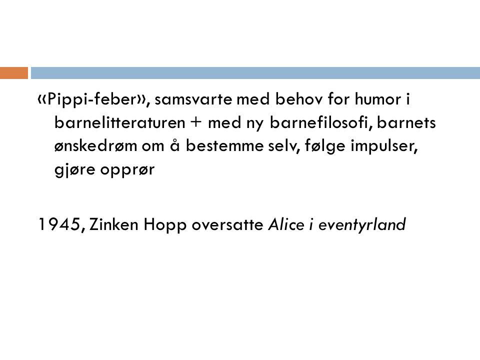 «Pippi-feber», samsvarte med behov for humor i barnelitteraturen + med ny barnefilosofi, barnets ønskedrøm om å bestemme selv, følge impulser, gjøre opprør 1945, Zinken Hopp oversatte Alice i eventyrland