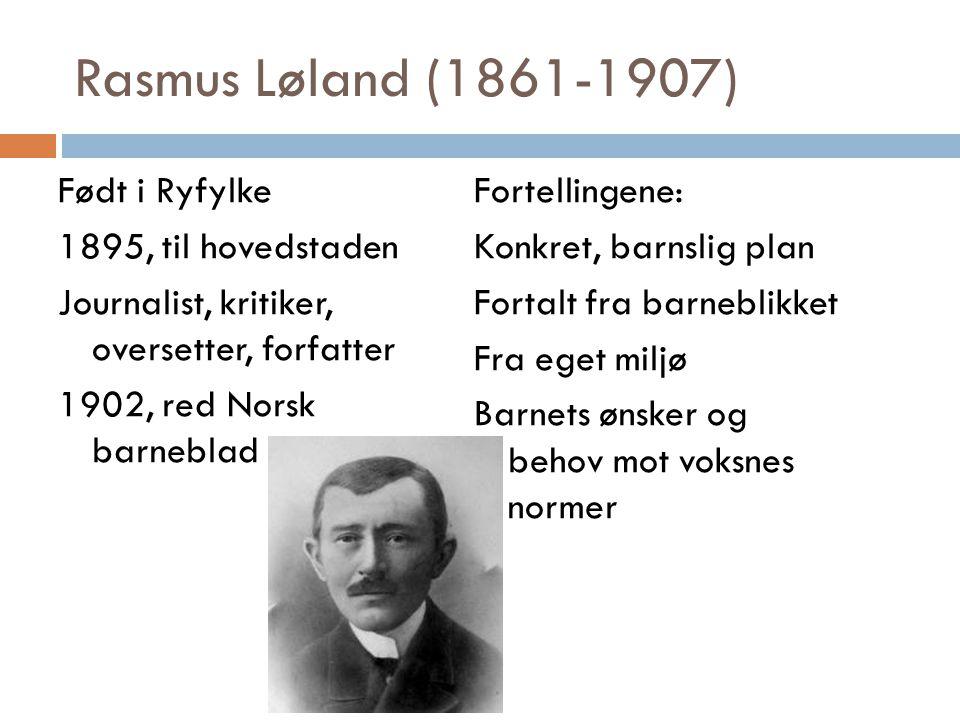 Rasmus Løland (1861-1907) Født i Ryfylke 1895, til hovedstaden Journalist, kritiker, oversetter, forfatter 1902, red Norsk barneblad