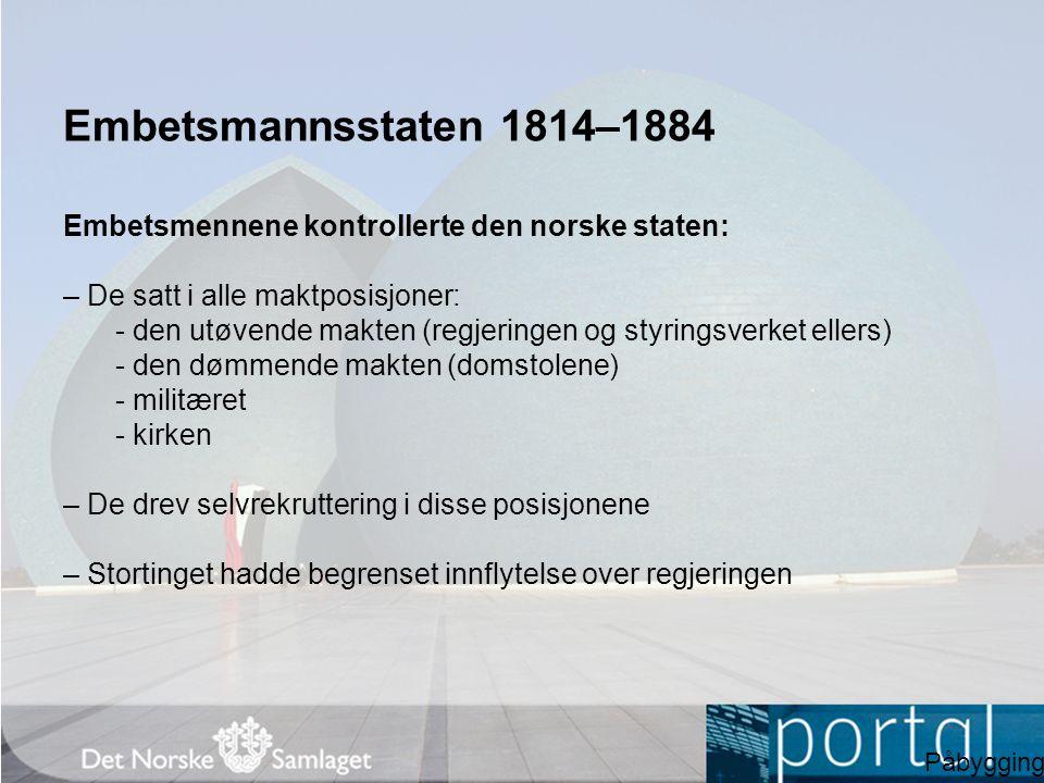 Embetsmannsstaten 1814–1884 Embetsmennene kontrollerte den norske staten: – De satt i alle maktposisjoner: