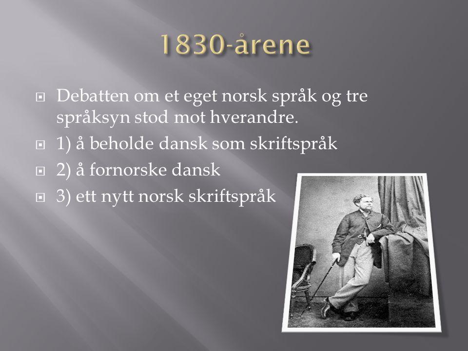 1830-årene Debatten om et eget norsk språk og tre språksyn stod mot hverandre. 1) å beholde dansk som skriftspråk.
