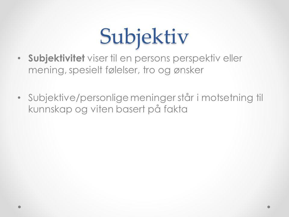 Subjektiv Subjektivitet viser til en persons perspektiv eller mening, spesielt følelser, tro og ønsker.