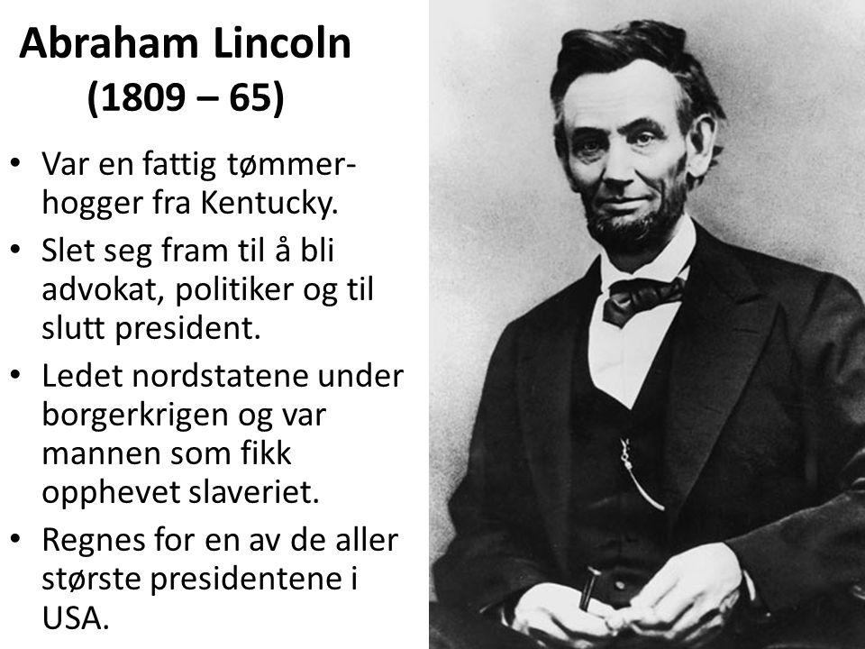 Abraham Lincoln (1809 – 65) Var en fattig tømmer- hogger fra Kentucky.
