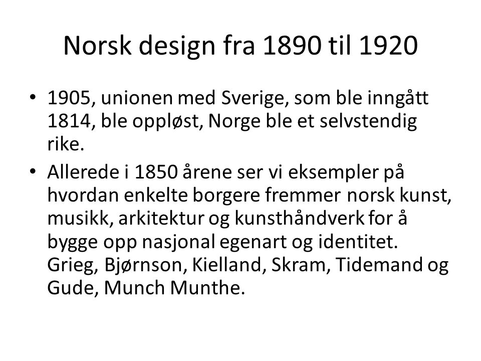 Norsk design fra 1890 til 1920 1905, unionen med Sverige, som ble inngått 1814, ble oppløst, Norge ble et selvstendig rike.