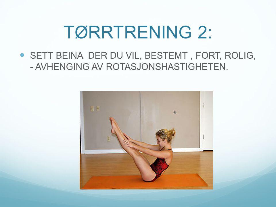 TØRRTRENING 2: SETT BEINA DER DU VIL, BESTEMT , FORT, ROLIG, - AVHENGING AV ROTASJONSHASTIGHETEN.