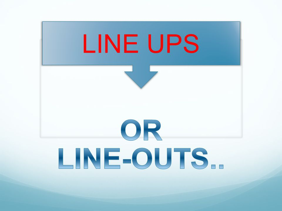 LINE UPS OR LINE-OUTS..
