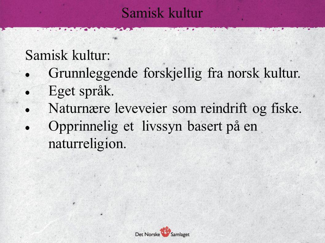 Samisk kultur Samisk kultur: Grunnleggende forskjellig fra norsk kultur. Eget språk. Naturnære leveveier som reindrift og fiske.