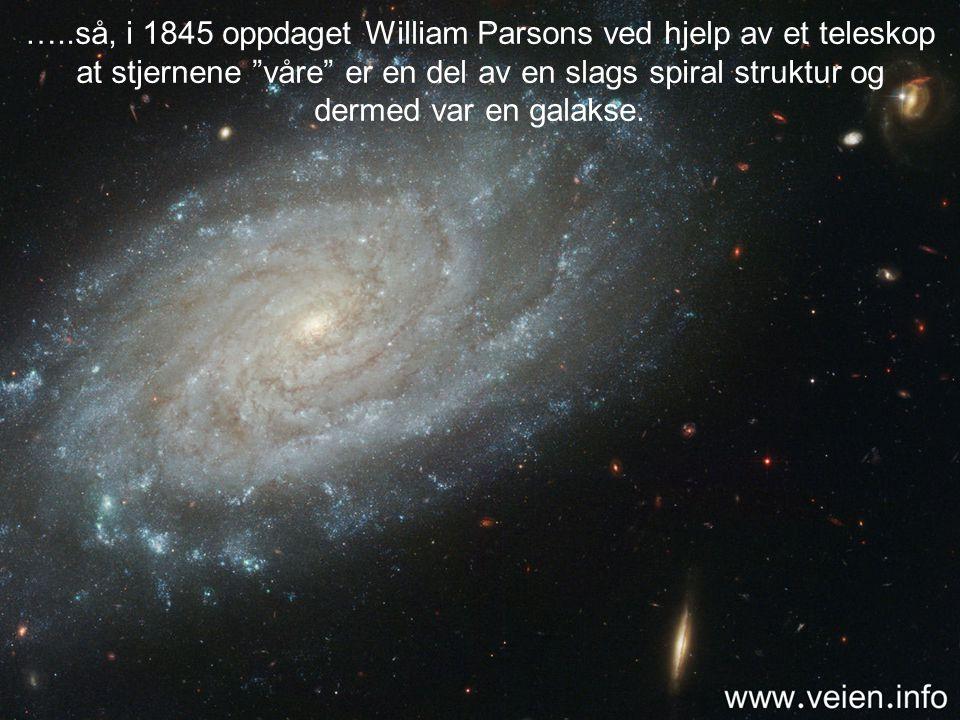 …..så, i 1845 oppdaget William Parsons ved hjelp av et teleskop at stjernene våre er en del av en slags spiral struktur og dermed var en galakse.
