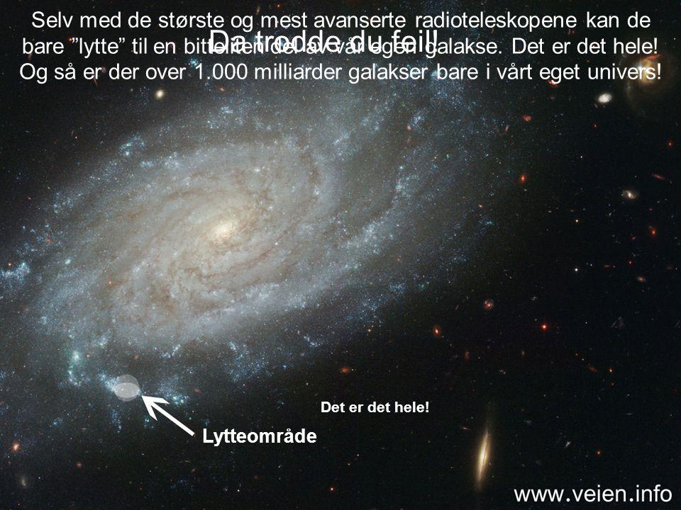 Selv med de største og mest avanserte radioteleskopene kan de bare lytte til en bitteliten del av vår egen galakse. Det er det hele! Og så er der over 1.000 milliarder galakser bare i vårt eget univers!