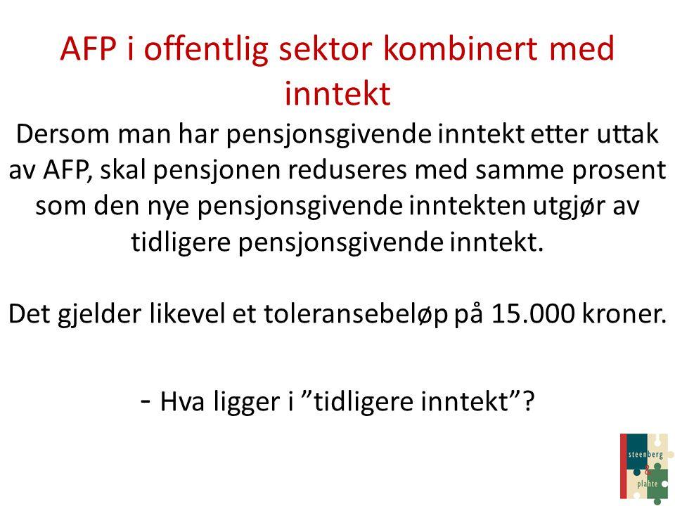 AFP i offentlig sektor kombinert med inntekt Dersom man har pensjonsgivende inntekt etter uttak av AFP, skal pensjonen reduseres med samme prosent som den nye pensjonsgivende inntekten utgjør av tidligere pensjonsgivende inntekt.