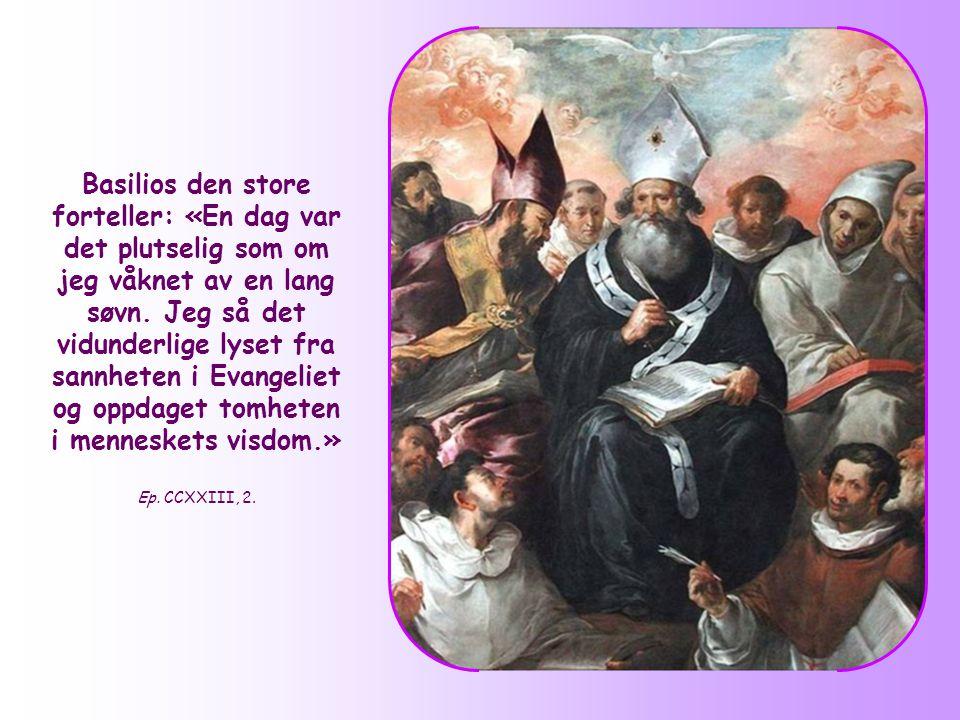 Basilios den store forteller: «En dag var det plutselig som om jeg våknet av en lang søvn. Jeg så det vidunderlige lyset fra sannheten i Evangeliet og oppdaget tomheten i menneskets visdom.»