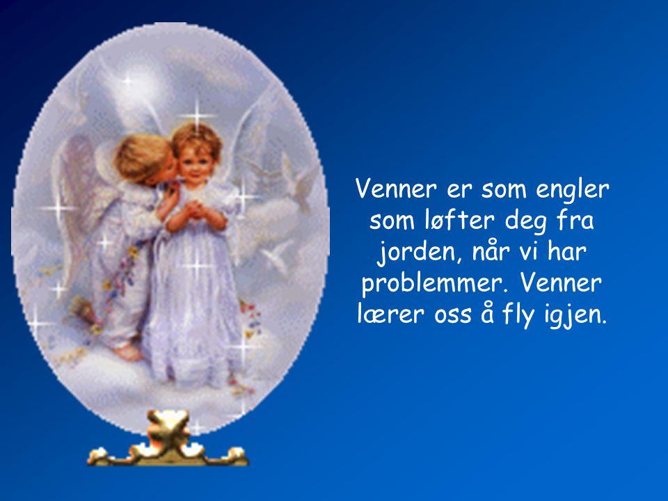 Venner er som engler som løfter deg fra jorden, når vi har problemmer