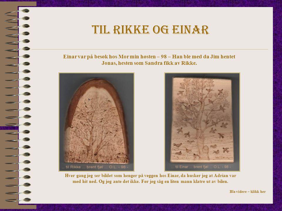 Til rikke og einar Einar var på besøk hos Mor min høsten – 98 – Han ble med da Jim hentet Jonas, hesten som Sandra fikk av Rikke.