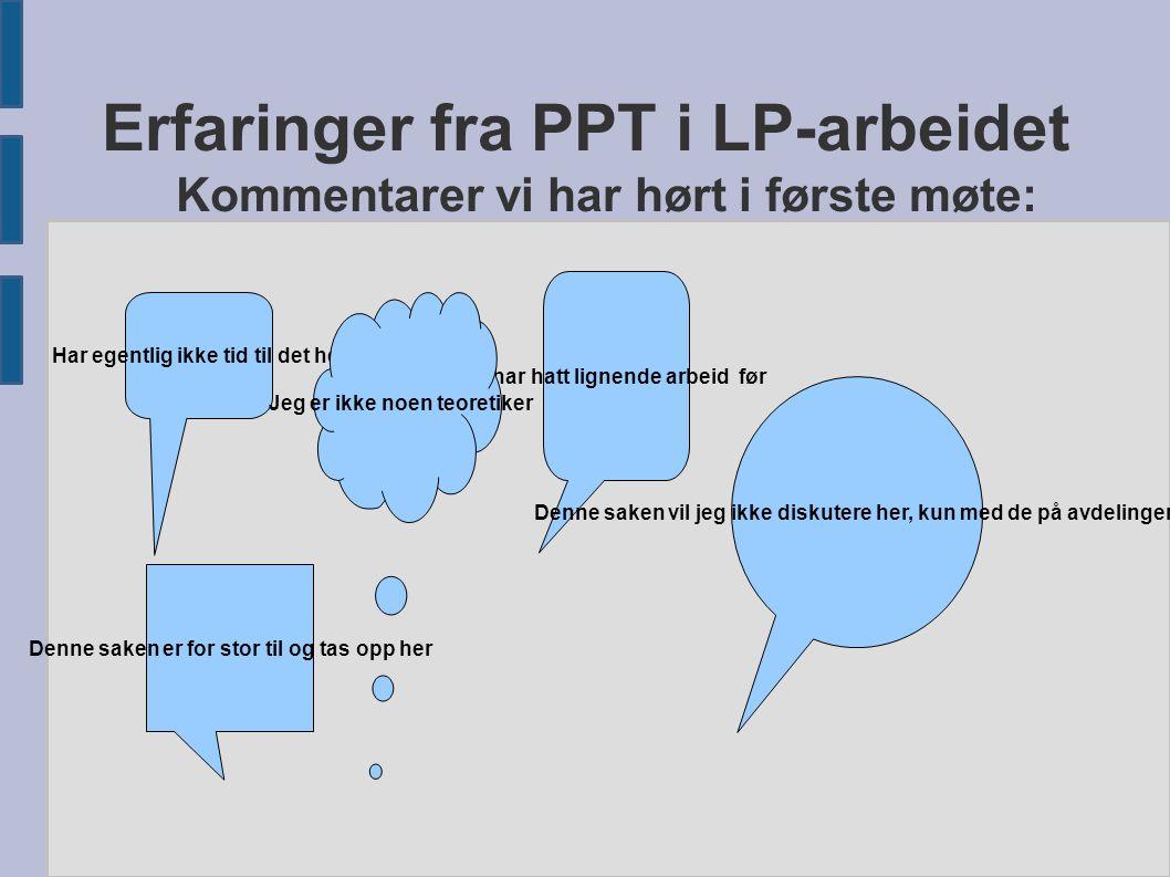 Erfaringer fra PPT i LP-arbeidet Kommentarer vi har hørt i første møte: