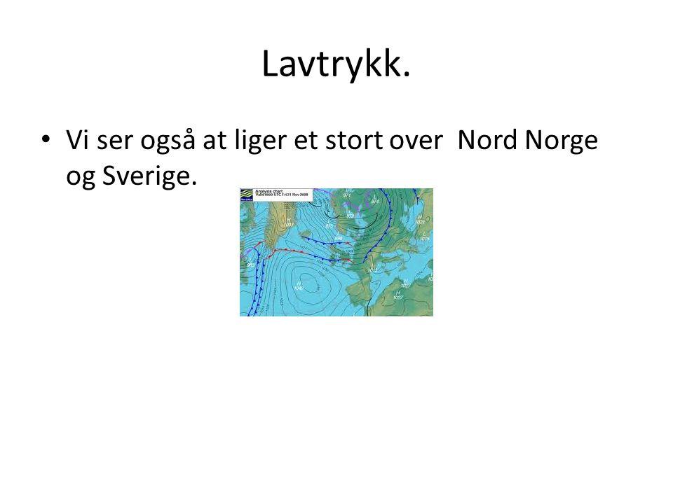 Lavtrykk. Vi ser også at liger et stort over Nord Norge og Sverige.