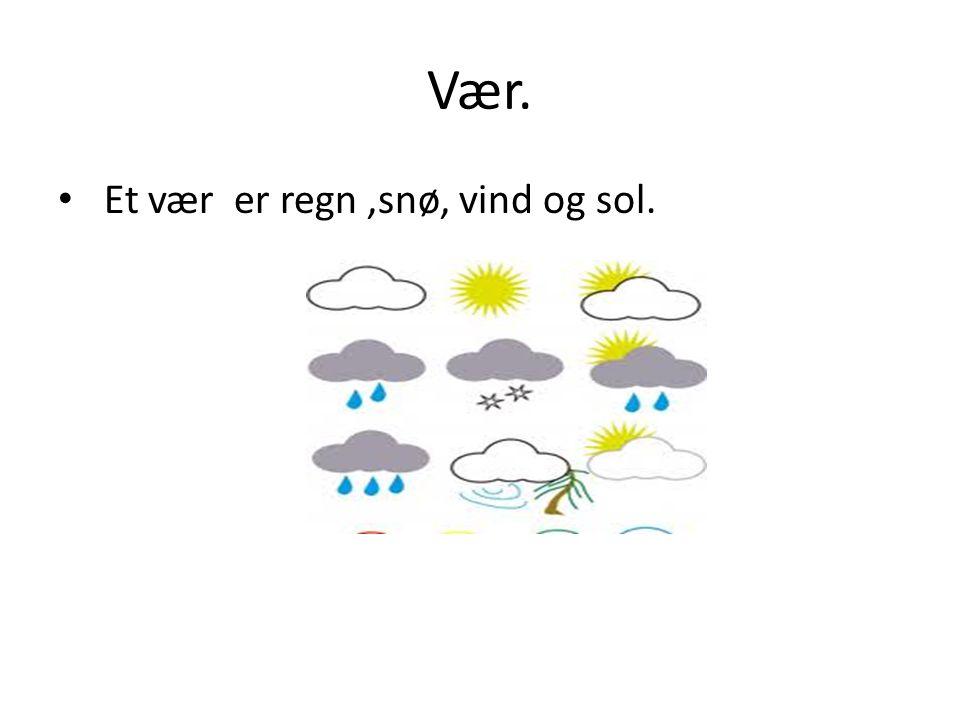 Vær. Et vær er regn ,snø, vind og sol.