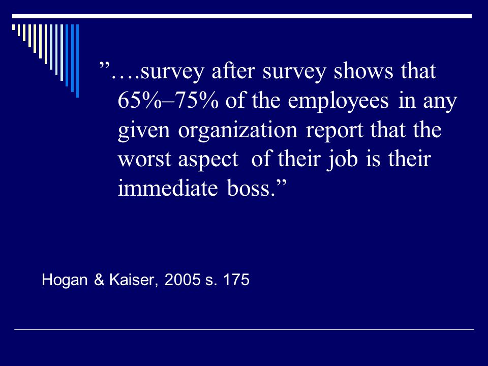 ….survey after survey shows that 65%–75% of the employees in any given organization report that the worst aspect of their job is their immediate boss.