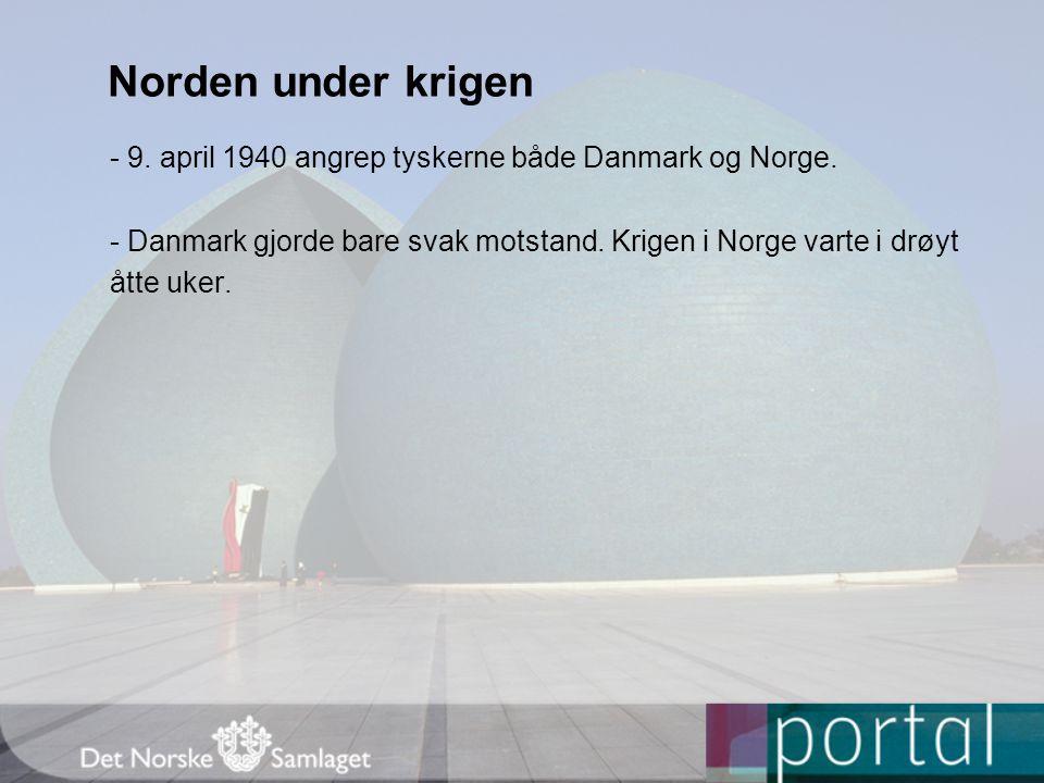 Norden under krigen - 9. april 1940 angrep tyskerne både Danmark og Norge. - Danmark gjorde bare svak motstand. Krigen i Norge varte i drøyt.