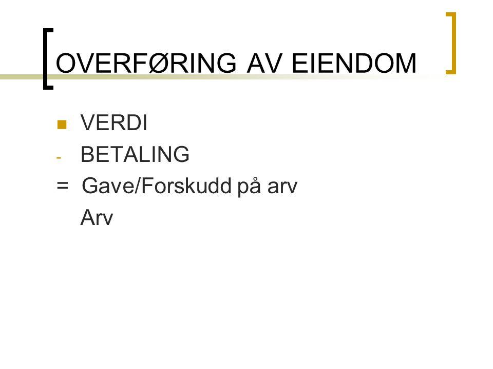 OVERFØRING AV EIENDOM VERDI BETALING = Gave/Forskudd på arv Arv