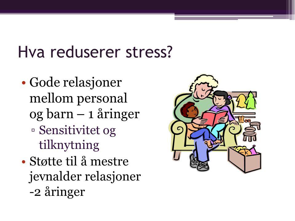 Hva reduserer stress Gode relasjoner mellom personal og barn – 1 åringer. Sensitivitet og tilknytning.